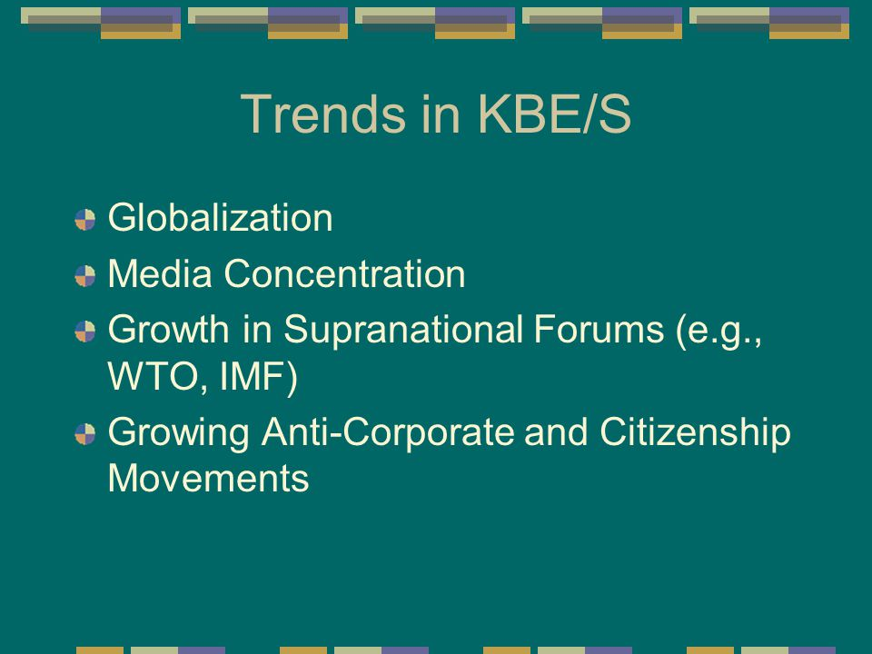 Trends in KBE/S Globalization Media Concentration Growth in Supranational Forums (e.g., WTO, IMF) Growing Anti-Corporate and Citizenship Movements