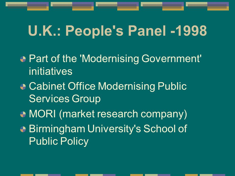 U.K.: People s Panel -1998 Part of the Modernising Government initiatives Cabinet Office Modernising Public Services Group MORI (market research company) Birmingham University s School of Public Policy