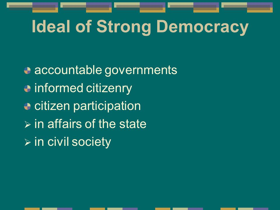Ideal of Strong Democracy accountable governments informed citizenry citizen participation  in affairs of the state  in civil society