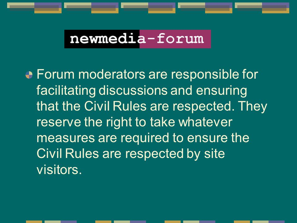 Forum moderators are responsible for facilitating discussions and ensuring that the Civil Rules are respected. They reserve the right to take whatever