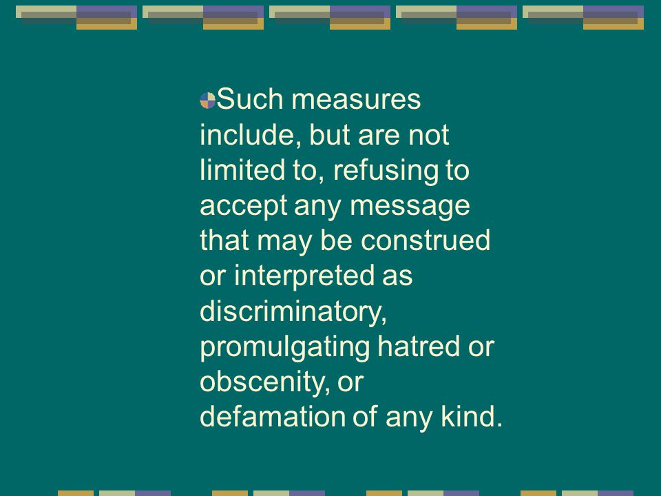 Such measures include, but are not limited to, refusing to accept any message that may be construed or interpreted as discriminatory, promulgating hatred or obscenity, or defamation of any kind.