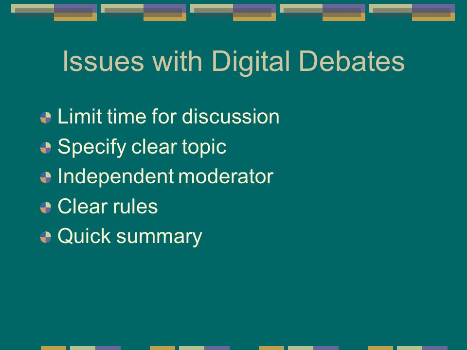 Issues with Digital Debates Limit time for discussion Specify clear topic Independent moderator Clear rules Quick summary