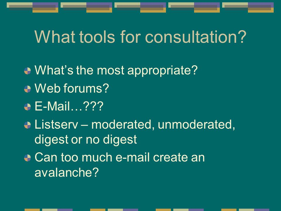 What tools for consultation? What's the most appropriate? Web forums? E-Mail…??? Listserv – moderated, unmoderated, digest or no digest Can too much e