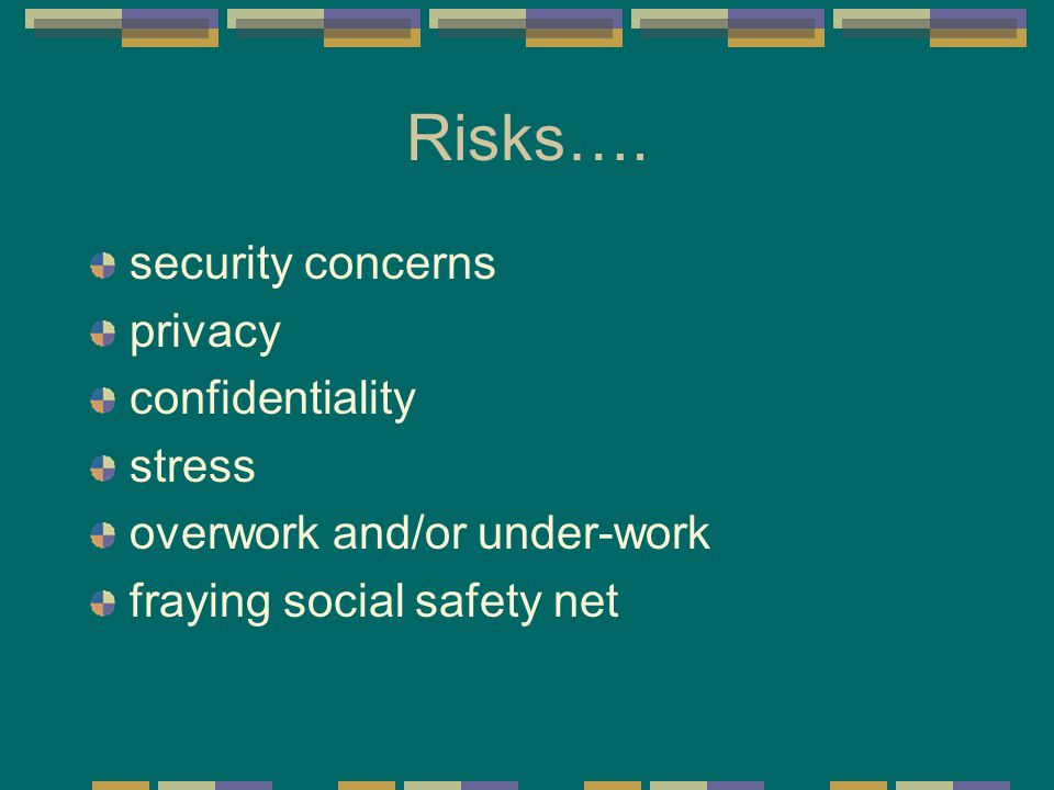Risks…. security concerns privacy confidentiality stress overwork and/or under-work fraying social safety net