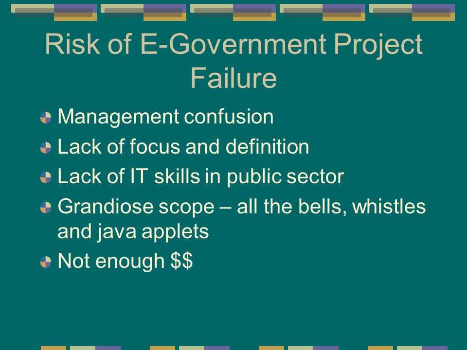 Risk of E-Government Project Failure Management confusion Lack of focus and definition Lack of IT skills in public sector Grandiose scope – all the bells, whistles and java applets Not enough $$