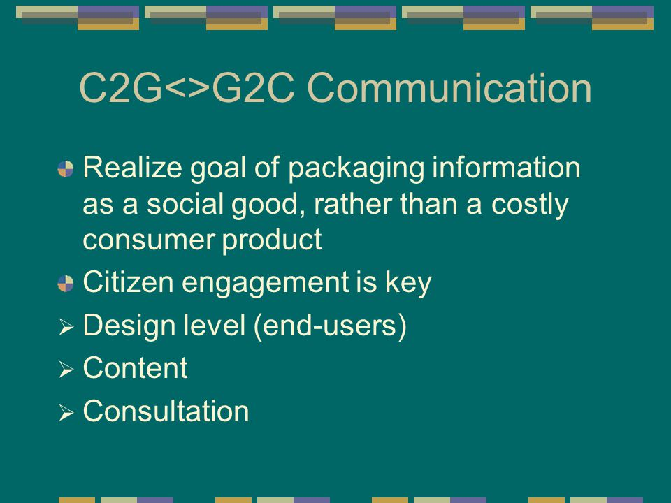 C2G<>G2C Communication Realize goal of packaging information as a social good, rather than a costly consumer product Citizen engagement is key  Design level (end-users)  Content  Consultation