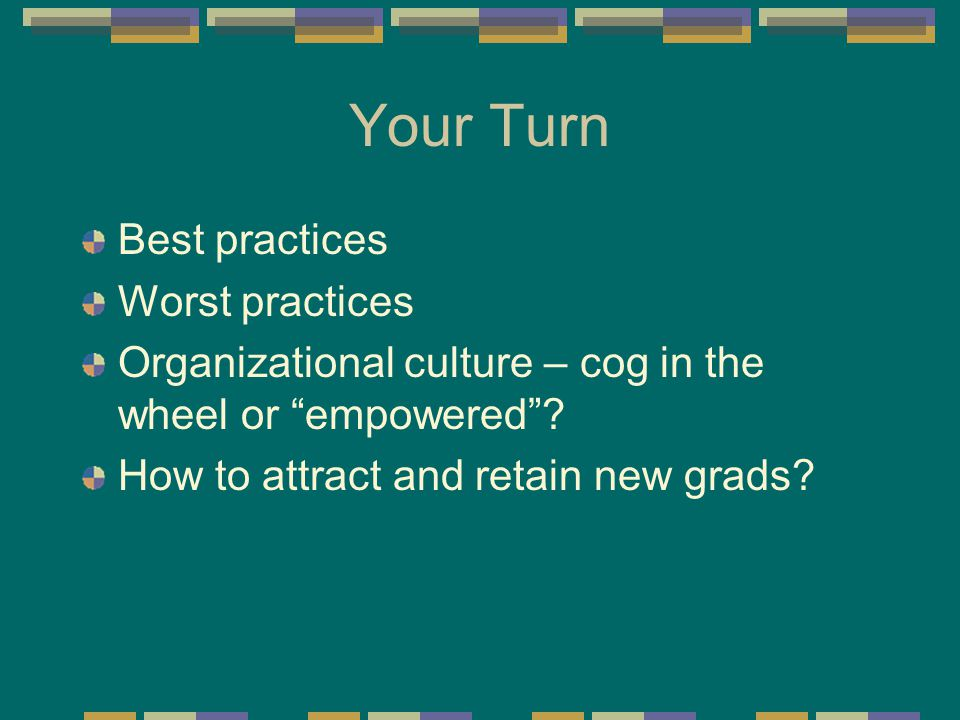 "Your Turn Best practices Worst practices Organizational culture – cog in the wheel or ""empowered""? How to attract and retain new grads?"