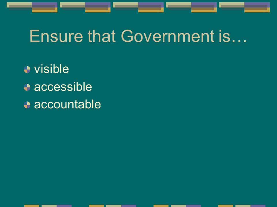 Ensure that Government is… visible accessible accountable