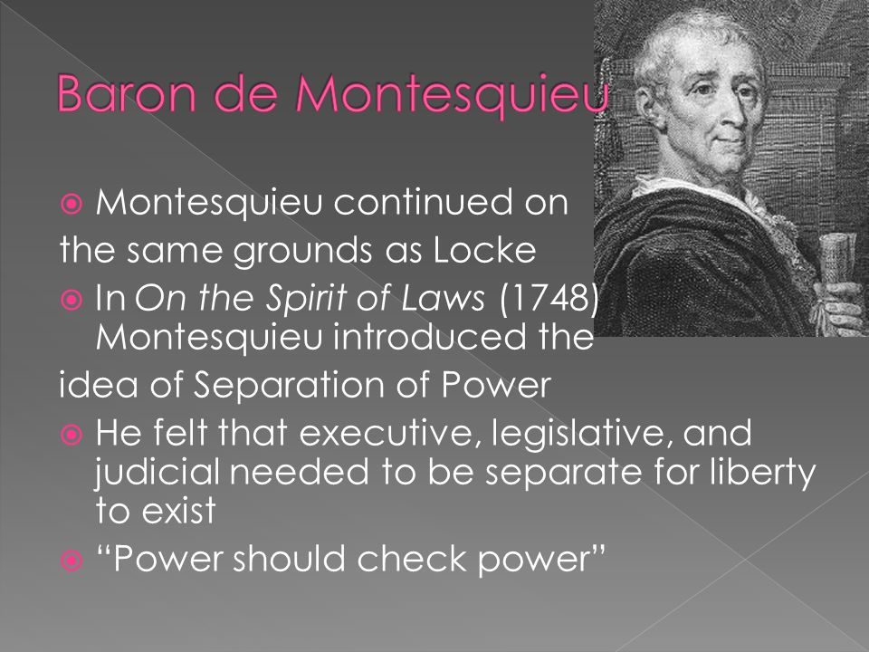  Montesquieu continued on the same grounds as Locke  In On the Spirit of Laws (1748) Montesquieu introduced the idea of Separation of Power  He felt that executive, legislative, and judicial needed to be separate for liberty to exist  Power should check power