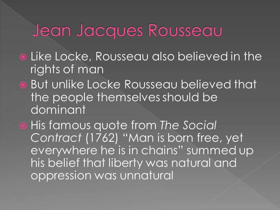  Like Locke, Rousseau also believed in the rights of man  But unlike Locke Rousseau believed that the people themselves should be dominant  His fam