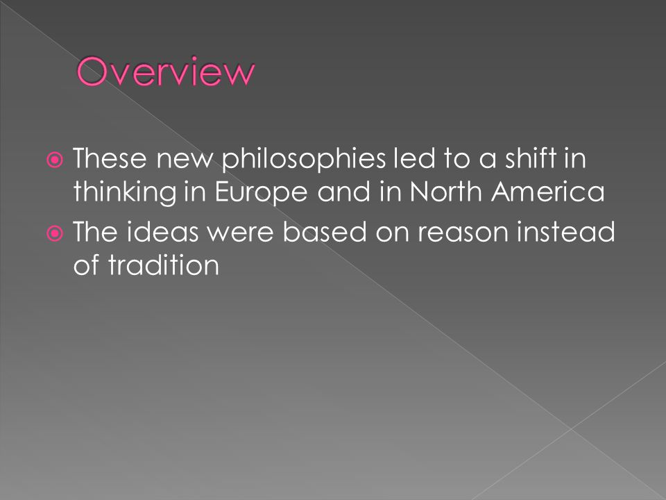  These new philosophies led to a shift in thinking in Europe and in North America  The ideas were based on reason instead of tradition