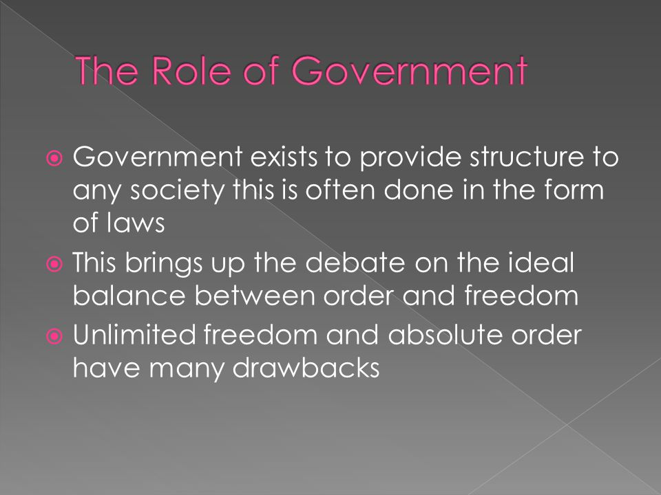  Government exists to provide structure to any society this is often done in the form of laws  This brings up the debate on the ideal balance between order and freedom  Unlimited freedom and absolute order have many drawbacks