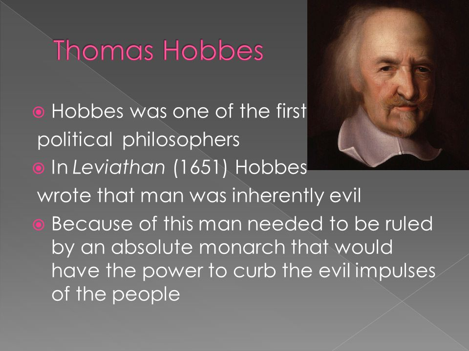  Hobbes was one of the first political philosophers  In Leviathan (1651) Hobbes wrote that man was inherently evil  Because of this man needed to b
