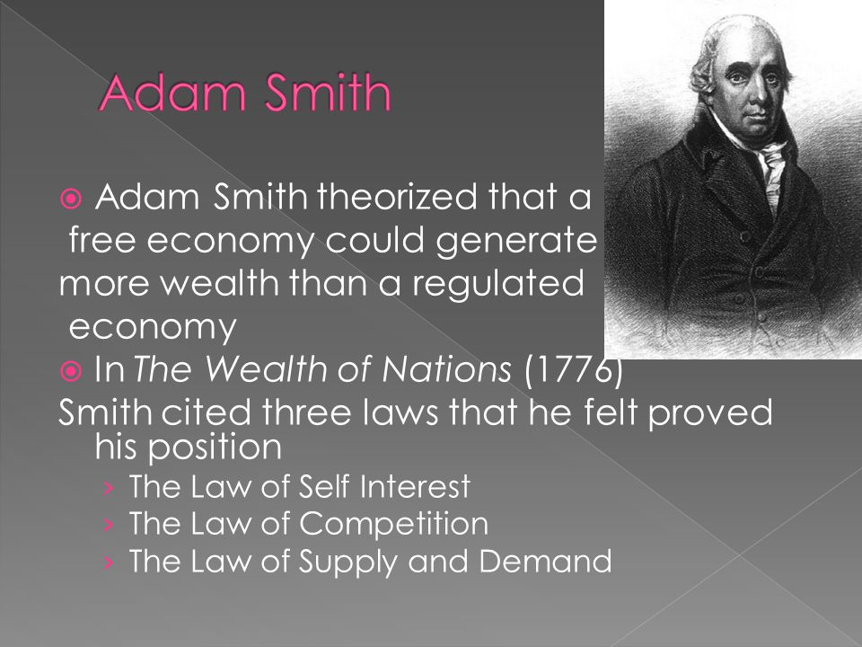  Adam Smith theorized that a free economy could generate more wealth than a regulated economy  In The Wealth of Nations (1776) Smith cited three law