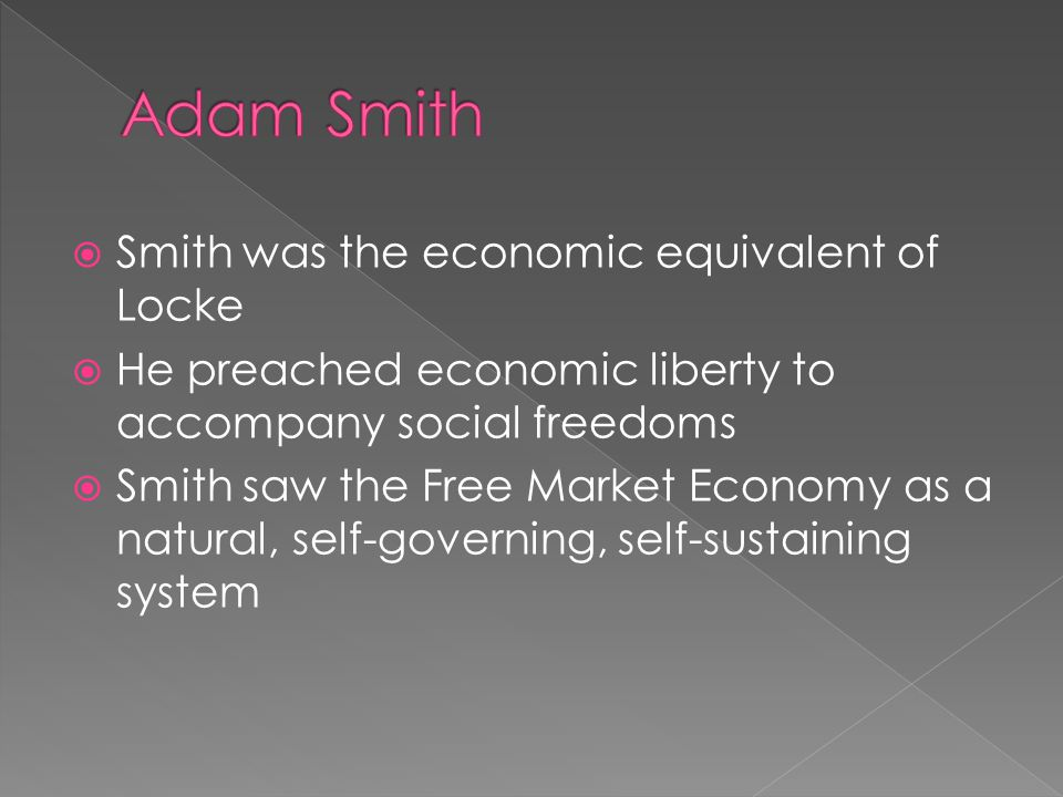  Smith was the economic equivalent of Locke  He preached economic liberty to accompany social freedoms  Smith saw the Free Market Economy as a natu