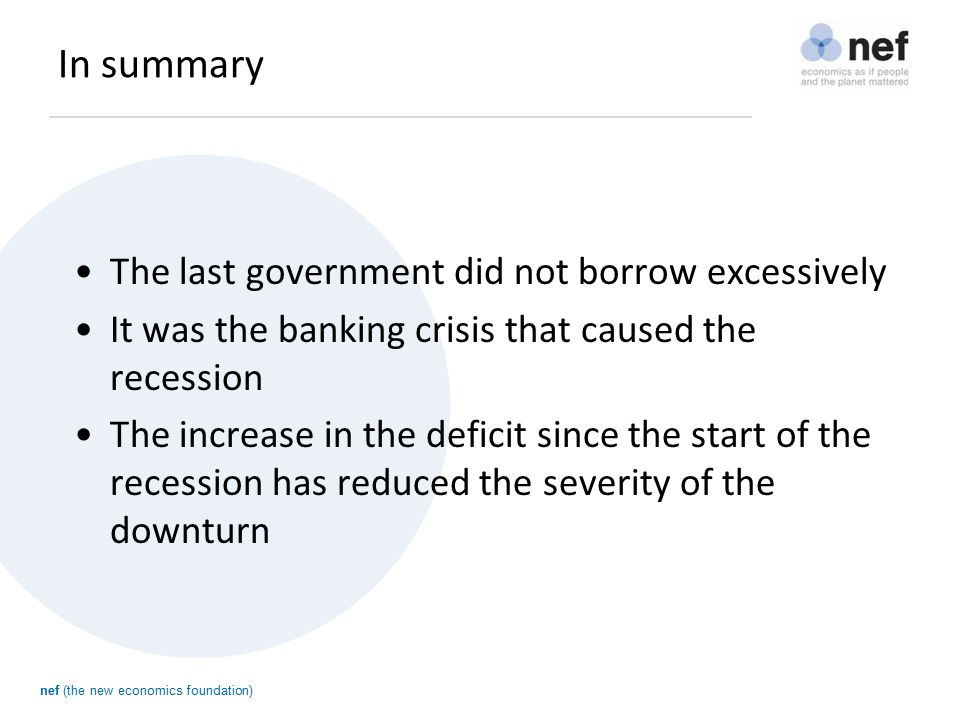 nef (the new economics foundation) In summary The last government did not borrow excessively It was the banking crisis that caused the recession The increase in the deficit since the start of the recession has reduced the severity of the downturn