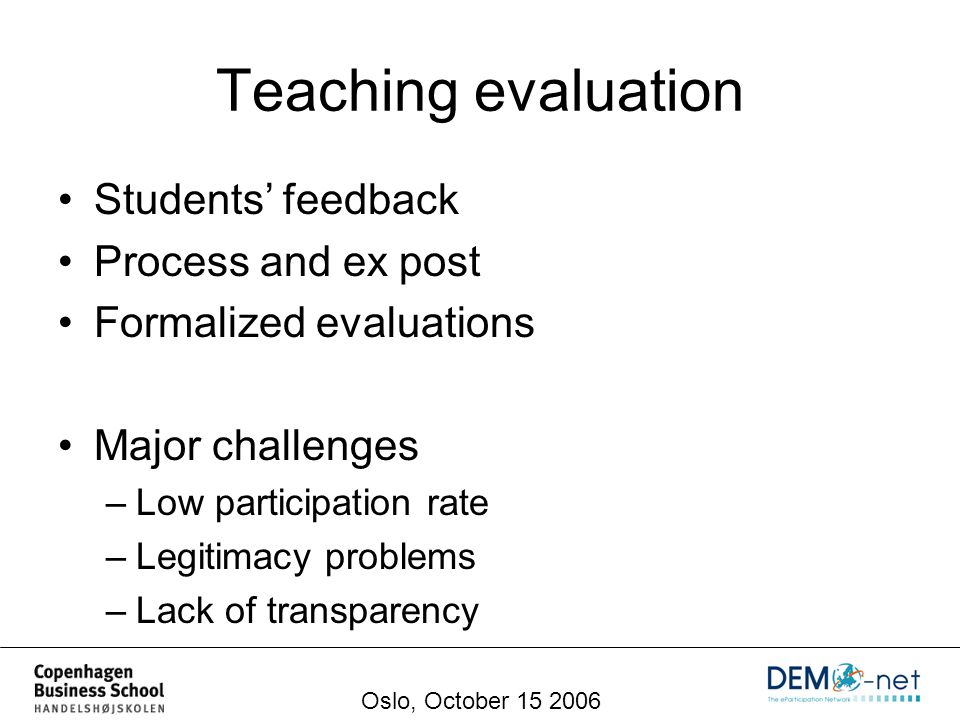 Teaching evaluation Students' feedback Process and ex post Formalized evaluations Major challenges –Low participation rate –Legitimacy problems –Lack of transparency Oslo, October 15 2006