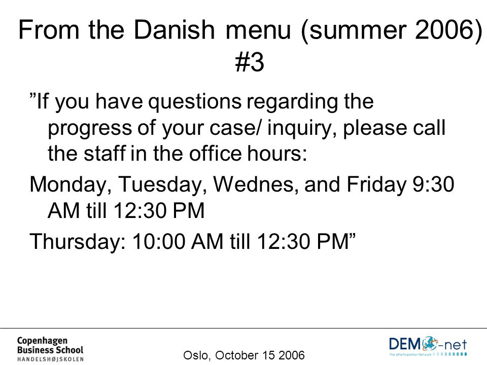 If you have questions regarding the progress of your case/ inquiry, please call the staff in the office hours: Monday, Tuesday, Wednes, and Friday 9:30 AM till 12:30 PM Thursday: 10:00 AM till 12:30 PM From the Danish menu (summer 2006) #3 Oslo, October 15 2006