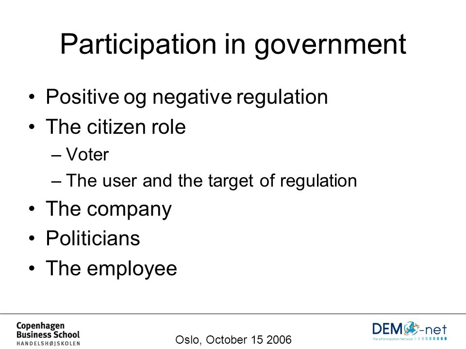 Participation in government Positive og negative regulation The citizen role –Voter –The user and the target of regulation The company Politicians The employee Oslo, October 15 2006