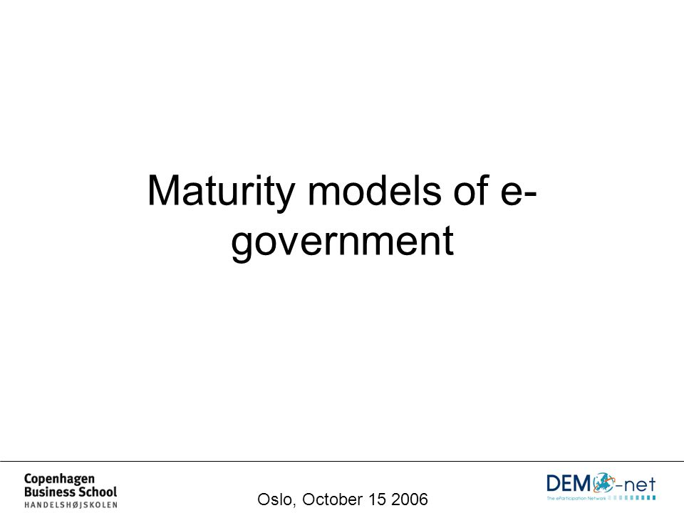 Maturity models of e- government Oslo, October 15 2006