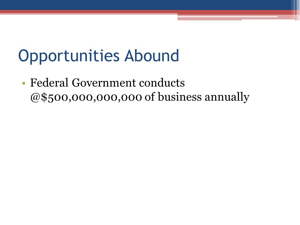 Opportunities Abound Federal Government conducts @$500,000,000,000 of business annually