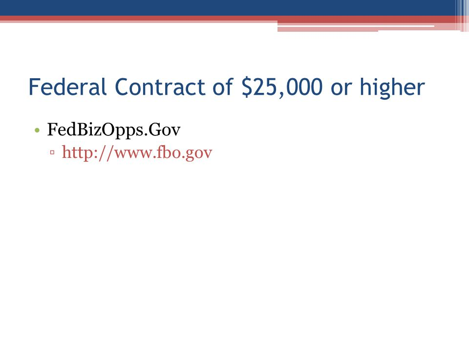 Federal Contract of $25,000 or higher FedBizOpps.Gov ▫http://www.fbo.gov