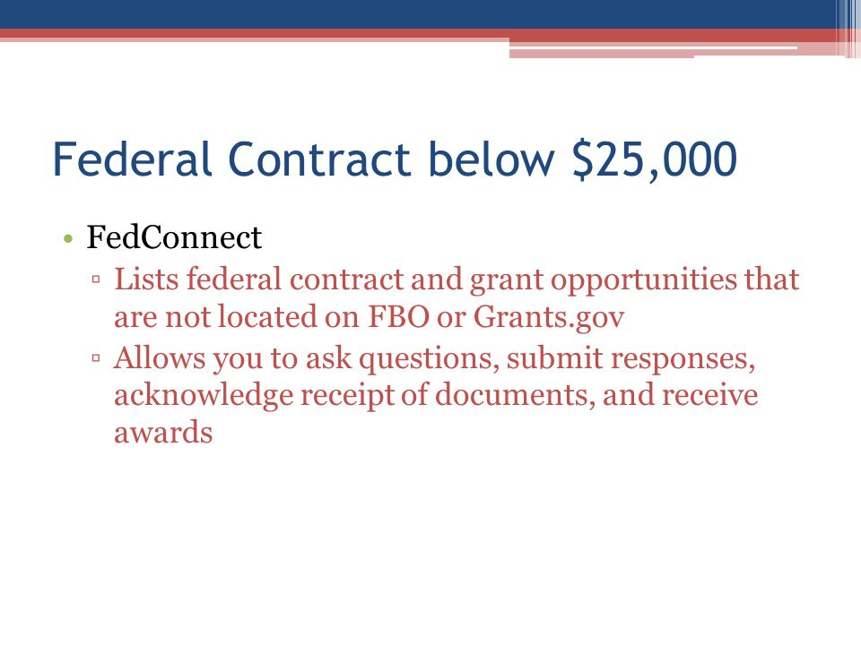 Federal Contract below $25,000 FedConnect ▫Lists federal contract and grant opportunities that are not located on FBO or Grants.gov ▫Allows you to ask questions, submit responses, acknowledge receipt of documents, and receive awards