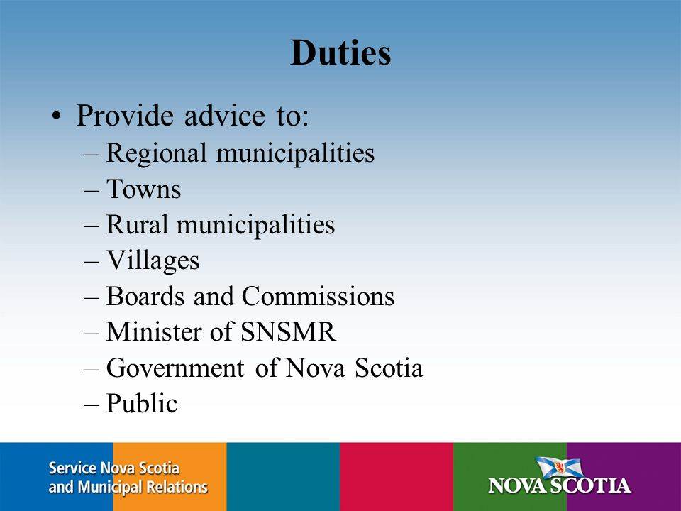 Duties Provide advice to: –Regional municipalities –Towns –Rural municipalities –Villages –Boards and Commissions –Minister of SNSMR –Government of Nova Scotia –Public
