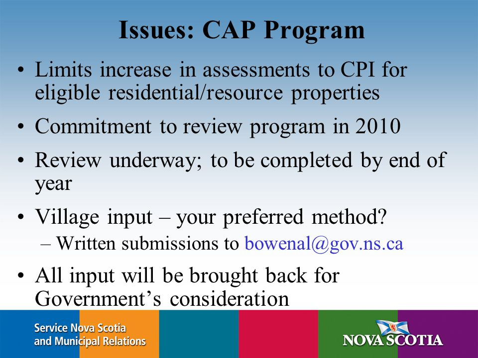 Issues: CAP Program Limits increase in assessments to CPI for eligible residential/resource properties Commitment to review program in 2010 Review und