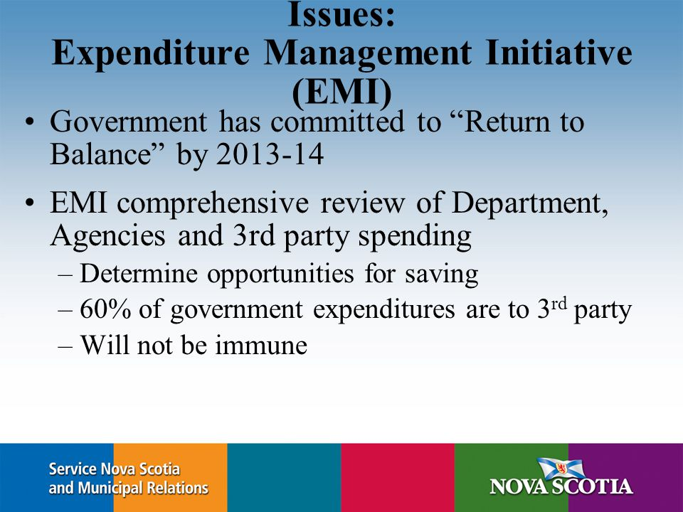 Issues: Expenditure Management Initiative (EMI) Government has committed to Return to Balance by 2013-14 EMI comprehensive review of Department, Agencies and 3rd party spending –Determine opportunities for saving –60% of government expenditures are to 3 rd party –Will not be immune