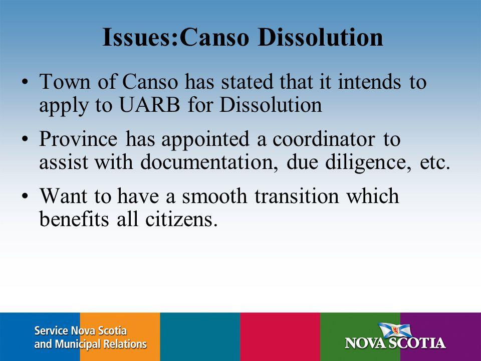 Issues:Canso Dissolution Town of Canso has stated that it intends to apply to UARB for Dissolution Province has appointed a coordinator to assist with