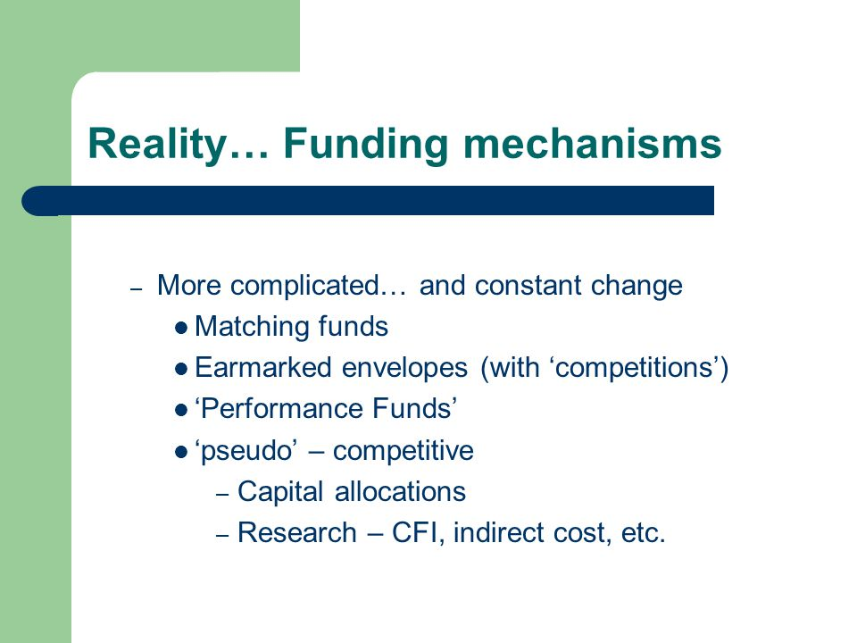 Reality… Funding mechanisms – More complicated… and constant change Matching funds Earmarked envelopes (with 'competitions') 'Performance Funds' 'pseudo' – competitive – Capital allocations – Research – CFI, indirect cost, etc.