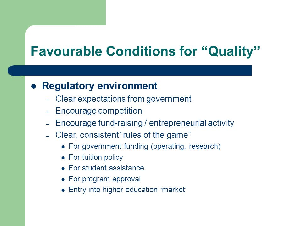 Favourable Conditions for Quality Regulatory environment – Clear expectations from government – Encourage competition – Encourage fund-raising / entrepreneurial activity – Clear, consistent rules of the game For government funding (operating, research) For tuition policy For student assistance For program approval Entry into higher education 'market'
