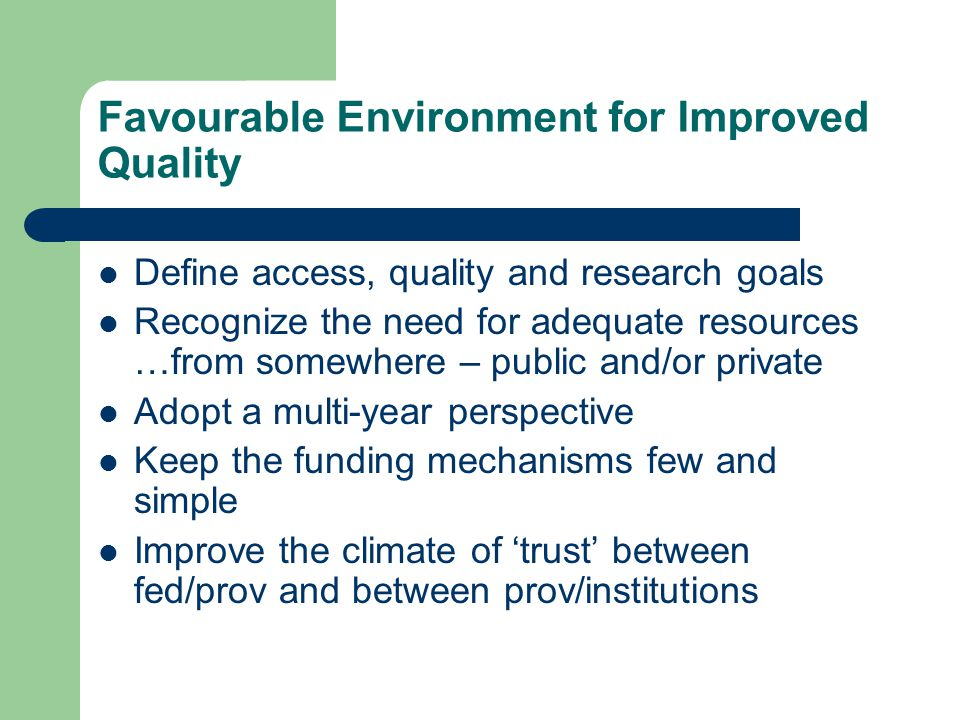 Favourable Environment for Improved Quality Define access, quality and research goals Recognize the need for adequate resources …from somewhere – public and/or private Adopt a multi-year perspective Keep the funding mechanisms few and simple Improve the climate of 'trust' between fed/prov and between prov/institutions