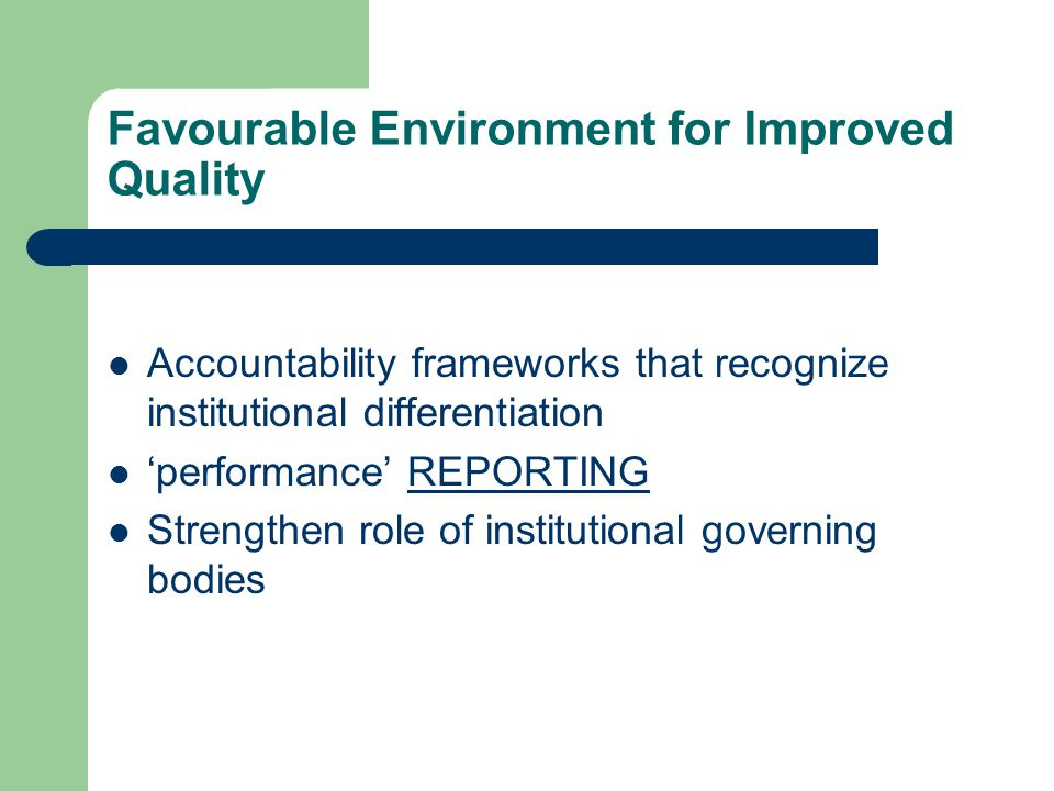 Favourable Environment for Improved Quality Accountability frameworks that recognize institutional differentiation 'performance' REPORTING Strengthen role of institutional governing bodies