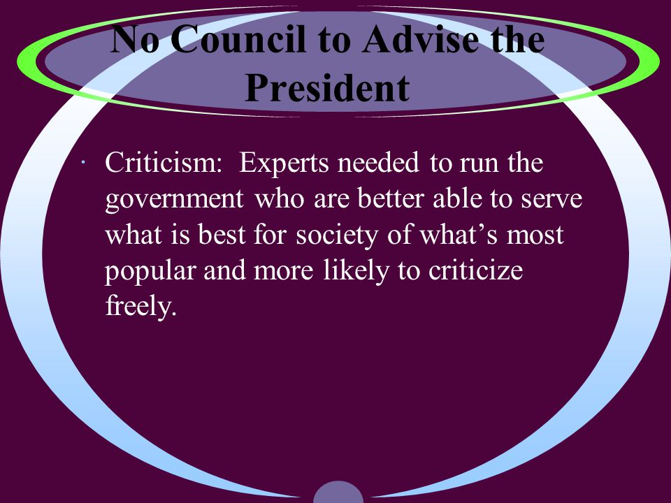 No Council to Advise the President ·Criticism: Experts needed to run the government who are better able to serve what is best for society of what's most popular and more likely to criticize freely.