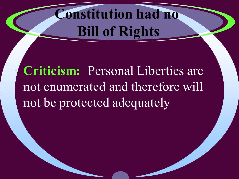 Constitution had no Bill of Rights ·Criticism: Personal Liberties are not enumerated and therefore will not be protected adequately