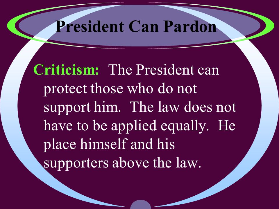 President Can Pardon Criticism: The President can protect those who do not support him.