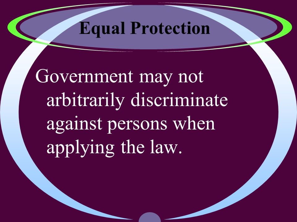 Equal Protection Government may not arbitrarily discriminate against persons when applying the law.