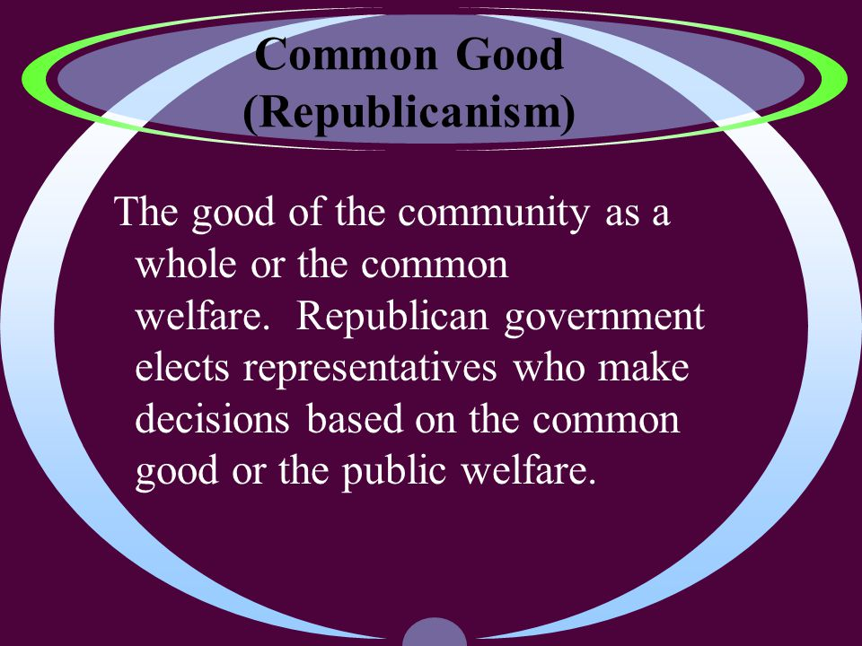 Common Good (Republicanism) The good of the community as a whole or the common welfare.