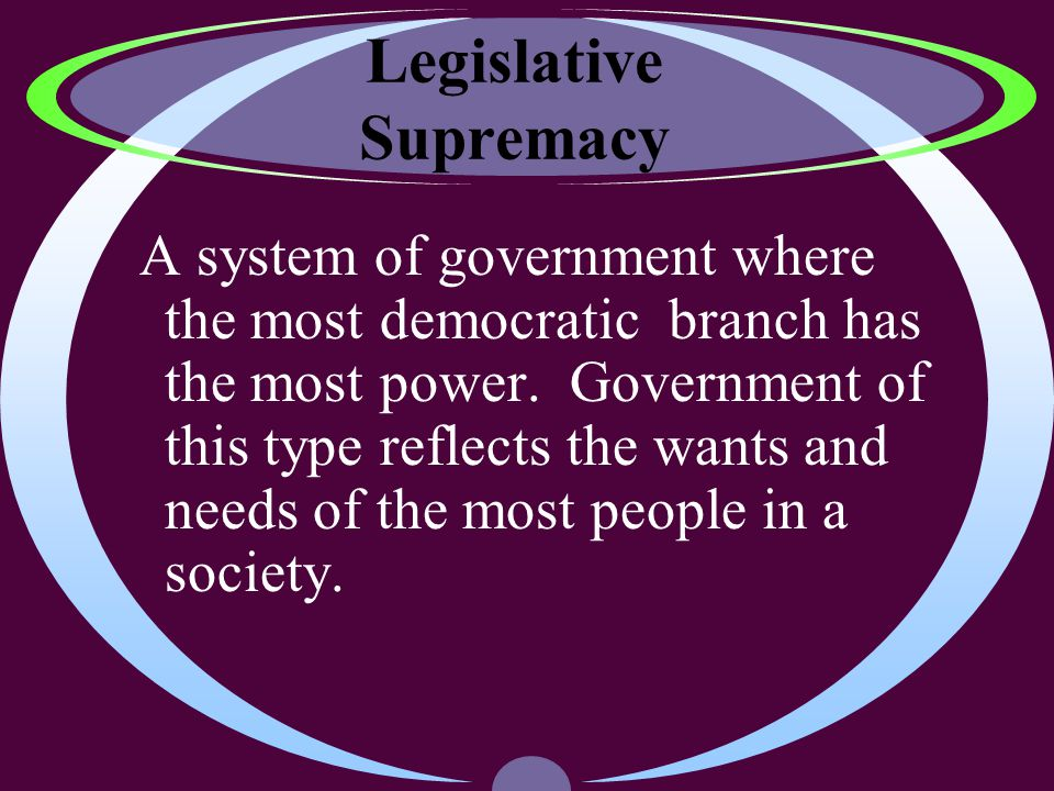 Legislative Supremacy A system of government where the most democratic branch has the most power.