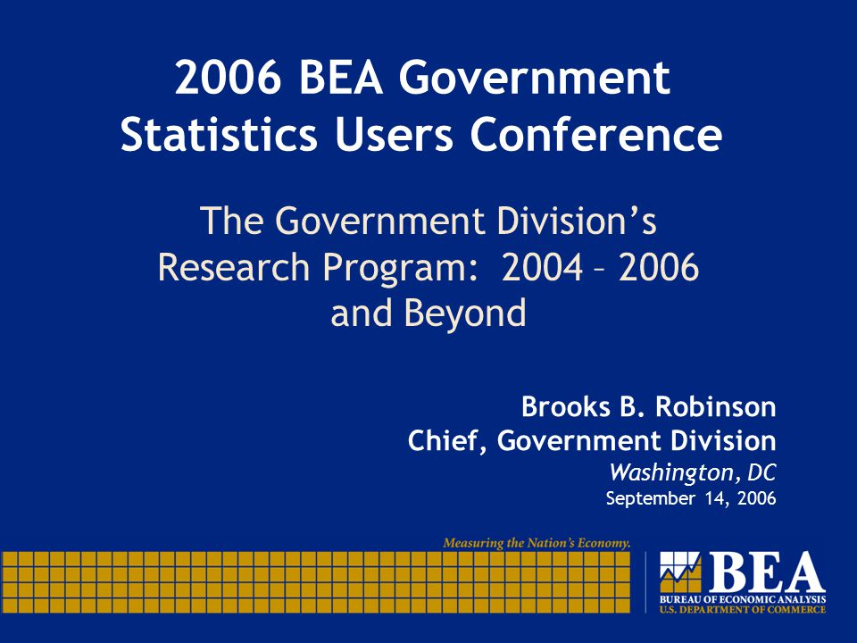 2006 BEA Government Statistics Users Conference The Government Division's Research Program: 2004 – 2006 and Beyond Brooks B. Robinson Chief, Governmen