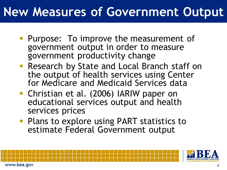 www.bea.gov 6 New Measures of Government Output  Purpose: To improve the measurement of government output in order to measure government productivity change  Research by State and Local Branch staff on the output of health services using Center for Medicare and Medicaid Services data  Christian et al.