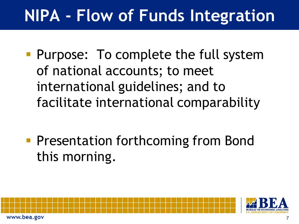 www.bea.gov 7 NIPA - Flow of Funds Integration  Purpose: To complete the full system of national accounts; to meet international guidelines; and to f