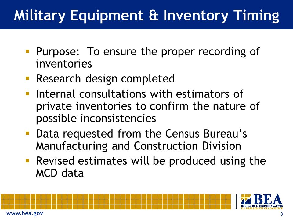 www.bea.gov 8 Military Equipment & Inventory Timing  Purpose: To ensure the proper recording of inventories  Research design completed  Internal consultations with estimators of private inventories to confirm the nature of possible inconsistencies  Data requested from the Census Bureau's Manufacturing and Construction Division  Revised estimates will be produced using the MCD data