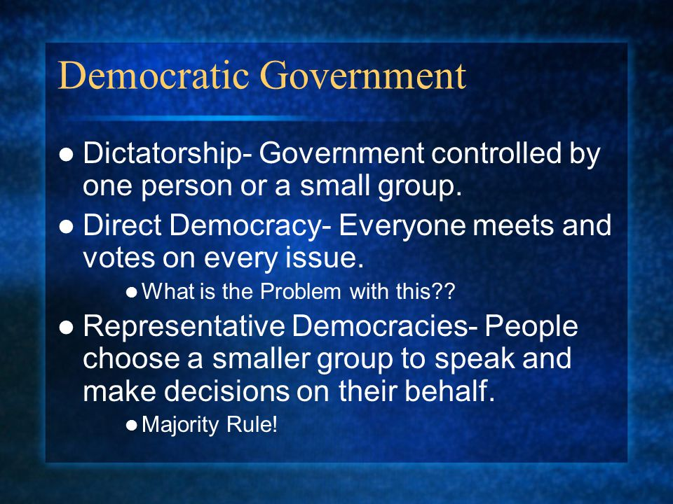 Democratic Government Dictatorship- Government controlled by one person or a small group. Direct Democracy- Everyone meets and votes on every issue. W