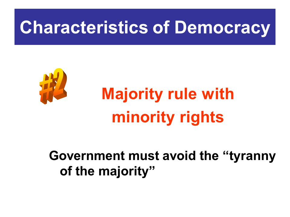 """Majority rule with minority rights Government must avoid the """"tyranny of the majority"""" Characteristics of Democracy"""