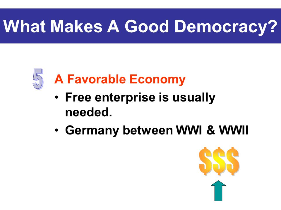 A Favorable Economy Free enterprise is usually needed. Germany between WWI & WWII What Makes A Good Democracy?