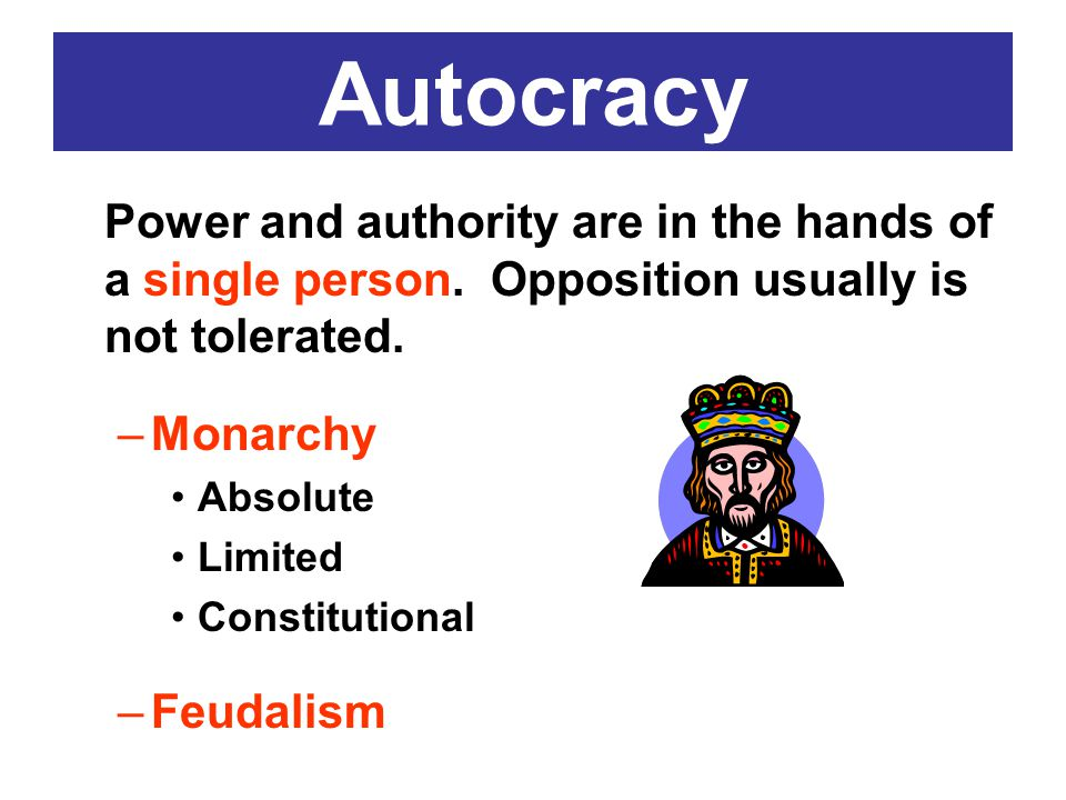 Autocracy Power and authority are in the hands of a single person. Opposition usually is not tolerated. –Monarchy Absolute Limited Constitutional –Feu