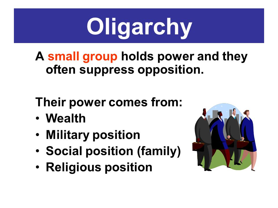 Oligarchy A small group holds power and they often suppress opposition. Their power comes from: Wealth Military position Social position (family) Reli